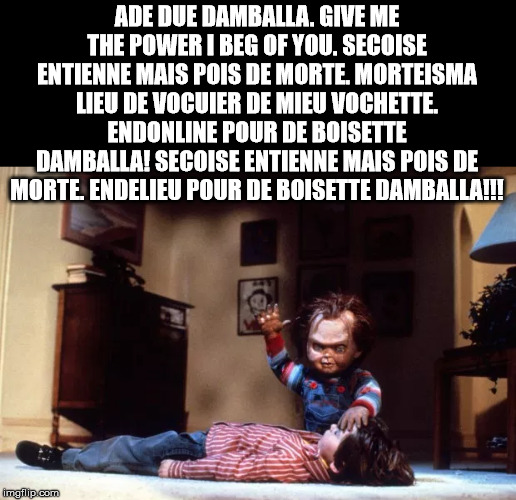 ADE DUE DAMBALLA. GIVE ME THE POWER I BEG OF YOU. SECOISE ENTIENNE MAIS POIS DE MORTE. MORTEISMA LIEU DE VOCUIER DE MIEU VOCHETTE. ENDONLINE | made w/ Imgflip meme maker