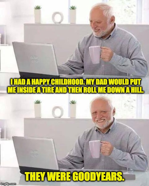 Hide the Pain Harold Meme | I HAD A HAPPY CHILDHOOD. MY DAD WOULD PUT ME INSIDE A TIRE AND THEN ROLL ME DOWN A HILL. THEY WERE GOODYEARS. | image tagged in memes,hide the pain harold | made w/ Imgflip meme maker