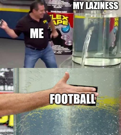 Flex Tape | MY LAZINESS FOOTBALL ME | image tagged in flex tape | made w/ Imgflip meme maker