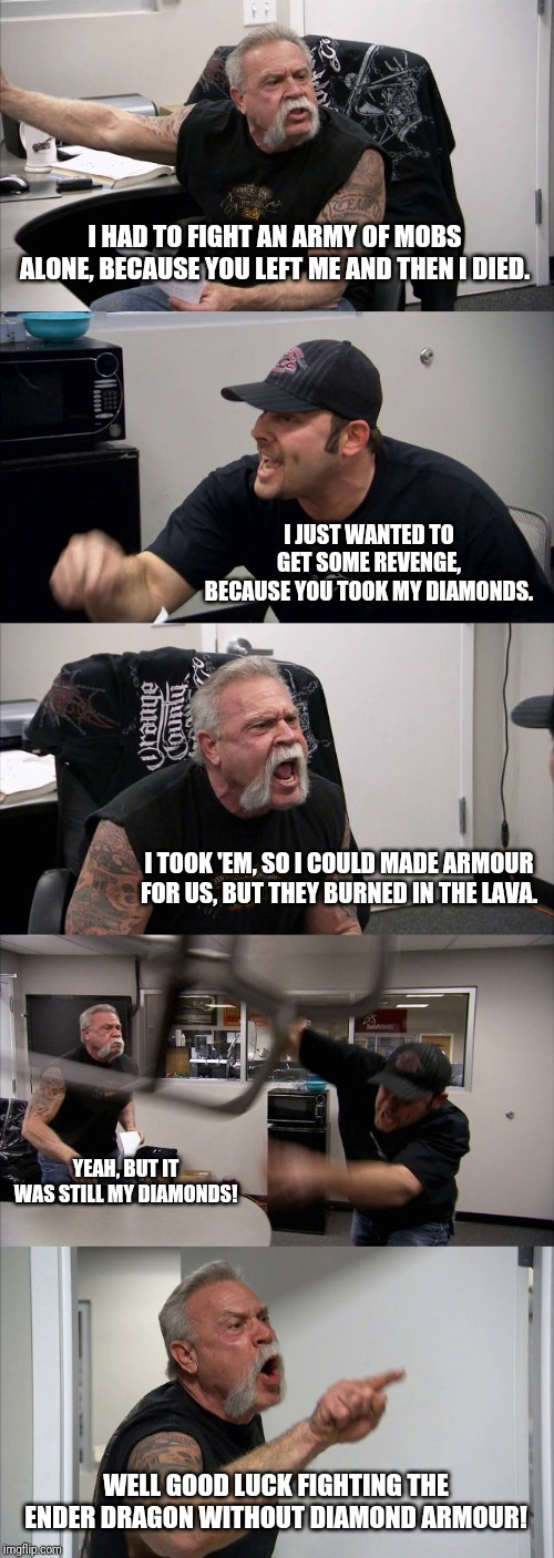Only minecraft gamers will understand this | I HAD TO FIGHT AN ARMY OF MOBS ALONE, BECAUSE YOU LEFT ME AND THEN I DIED. I JUST WANTED TO GET SOME REVENGE, BECAUSE YOU TOOK MY DIAMONDS.  | image tagged in memes,american chopper argument,minecraft,funny | made w/ Imgflip meme maker