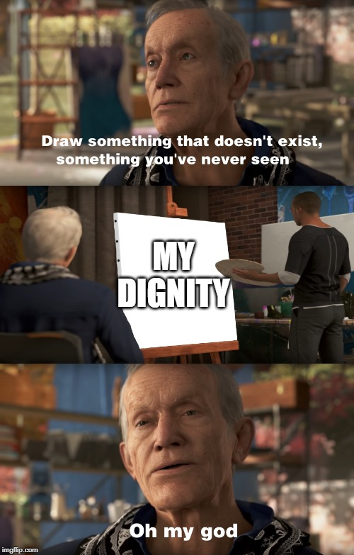 I lost my dignity | MY DIGNITY | image tagged in something that doesn't exist | made w/ Imgflip meme maker