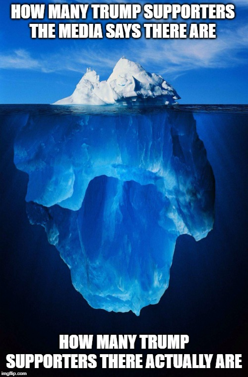 iceberg |  HOW MANY TRUMP SUPPORTERS THE MEDIA SAYS THERE ARE; HOW MANY TRUMP SUPPORTERS THERE ACTUALLY ARE | image tagged in iceberg | made w/ Imgflip meme maker