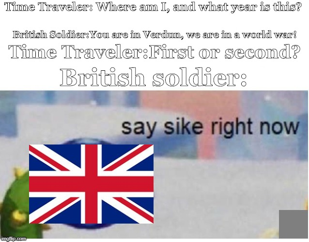 say sike right now | Time Traveler: Where am I, and what year is this? British Soldier:You are in Verdun, we are in a world war! Time Traveler:First or second? B | image tagged in say sike right now | made w/ Imgflip meme maker