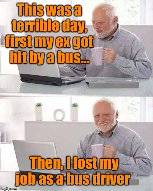 Hide the Pain Harold Meme | This was a terrible day, first my ex got hit by a bus... Then, I lost my job as a bus driver | image tagged in memes,hide the pain harold,ex wife,funny | made w/ Imgflip meme maker