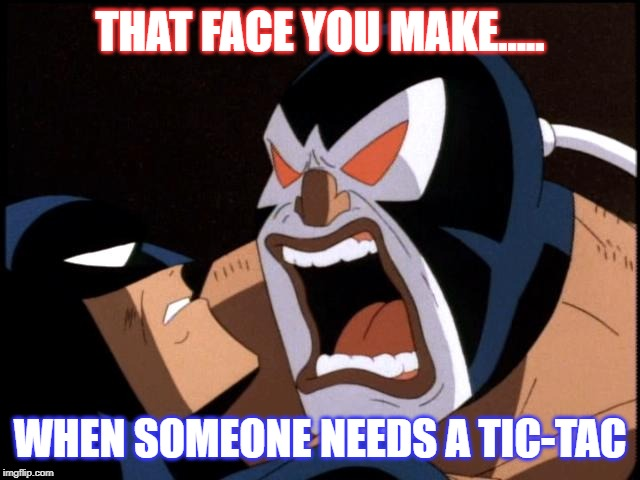 Bane needs a Tic-Tac! | THAT FACE YOU MAKE..... WHEN SOMEONE NEEDS A TIC-TAC | image tagged in batman,bane,batman animated series,btas,bad breath | made w/ Imgflip meme maker