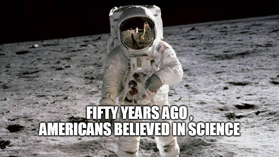 FIFTY YEARS AGO , AMERICANS BELIEVED IN SCIENCE | image tagged in science | made w/ Imgflip meme maker