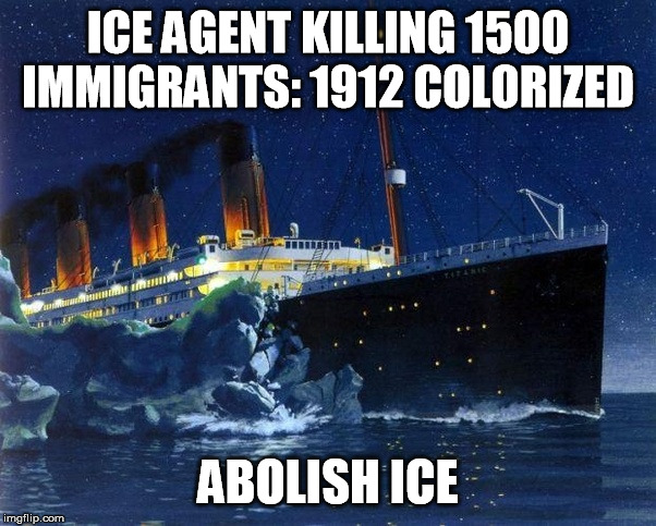 TItanic killed by ice | ICE AGENT KILLING 1500 IMMIGRANTS: 1912 COLORIZED ABOLISH ICE | image tagged in titanic,iceberg,abolish,ice | made w/ Imgflip meme maker