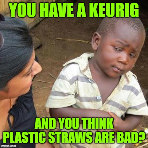 Keurig Conundrum | YOU HAVE A KEURIG AND YOU THINK PLASTIC STRAWS ARE BAD? | image tagged in third world skeptical kid,coffee,hypocrisy,idiocracy,so true memes,plastic straws | made w/ Imgflip meme maker