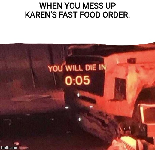There's food at home if you don't like it. |  WHEN YOU MESS UP KAREN'S FAST FOOD ORDER. | image tagged in you will die in 005,memes,karen,video games,rainbow six siege,mcdonalds | made w/ Imgflip meme maker