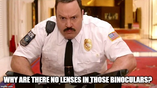 Mall Cop | WHY ARE THERE NO LENSES IN THOSE BINOCULARS? | image tagged in mall cop | made w/ Imgflip meme maker