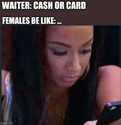WAITER: CASH OR CARD FEMALES BE LIKE: ... | image tagged in check,reality check,female logic,female,relationships,bad date | made w/ Imgflip meme maker
