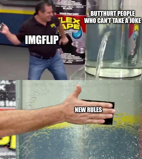 Flex Tape | IMGFLIP BUTTHURT PEOPLE WHO CAN'T TAKE A JOKE NEW RULES | image tagged in flex tape | made w/ Imgflip meme maker