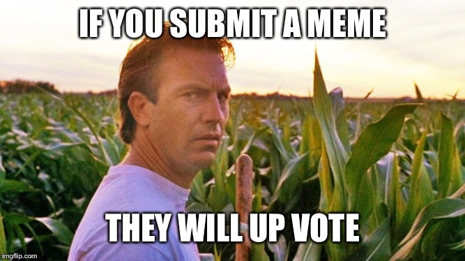 Famous movie upvote quotes: July 18-25, a DrSarcasm event | IF YOU SUBMIT A MEME THEY WILL UP VOTE | image tagged in field of dreams,submit meme,upvote | made w/ Imgflip meme maker