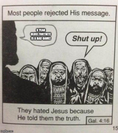They hated Jesus meme | 9 YEAR OLDS! FORTNITE IS A BAD GAME! | image tagged in they hated jesus meme | made w/ Imgflip meme maker