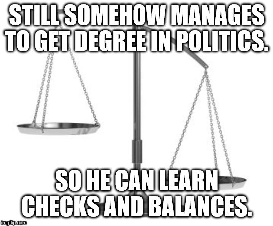 scales of justice | STILL SOMEHOW MANAGES TO GET DEGREE IN POLITICS. SO HE CAN LEARN CHECKS AND BALANCES. | image tagged in scales of justice | made w/ Imgflip meme maker