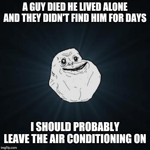 Forever Alone | A GUY DIED HE LIVED ALONE AND THEY DIDN'T FIND HIM FOR DAYS I SHOULD PROBABLY LEAVE THE AIR CONDITIONING ON | image tagged in memes,forever alone | made w/ Imgflip meme maker