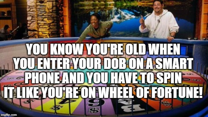 Old Wheel | YOU KNOW YOU'RE OLD WHEN YOU ENTER YOUR DOB ON A SMART PHONE AND YOU HAVE TO SPIN IT LIKE YOU'RE ON WHEEL OF FORTUNE! | image tagged in wheel of fortune,old,spin,smartphone,phone,date of birth | made w/ Imgflip meme maker