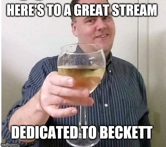 Why am I just finding this?! | HERE'S TO A GREAT STREAM DEDICATED TO BECKETT | image tagged in beckett 437 | made w/ Imgflip meme maker