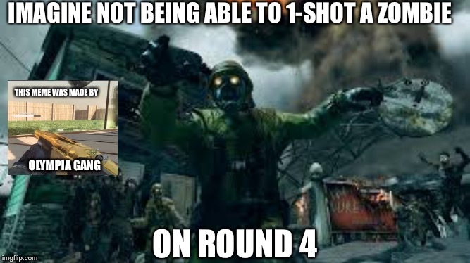 Are these memes still worth investing in? |  IMAGINE NOT BEING ABLE TO 1-SHOT A ZOMBIE; THIS MEME WAS MADE BY; OLYMPIA GANG; ON ROUND 4 | image tagged in call of duty,memes,zombies | made w/ Imgflip meme maker