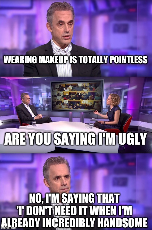 Jordan Peterson vs Feminist Interviewer | WEARING MAKEUP IS TOTALLY POINTLESS ARE YOU SAYING I'M UGLY NO, I'M SAYING THAT 'I' DON'T NEED IT WHEN I'M ALREADY INCREDIBLY HANDSOME | image tagged in jordan peterson vs feminist interviewer | made w/ Imgflip meme maker