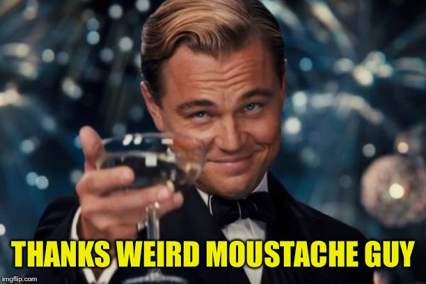 Leonardo Dicaprio Cheers Meme | THANKS WEIRD MOUSTACHE GUY | image tagged in memes,leonardo dicaprio cheers | made w/ Imgflip meme maker