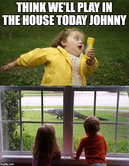 hope she don't lay eggs in my sandpit |  THINK WE'LL PLAY IN THE HOUSE TODAY JOHNNY | image tagged in fat kid runnin,gator | made w/ Imgflip meme maker