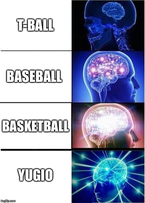 Expanding Brain |  T-BALL; BASEBALL; BASKETBALL; YUGIO | image tagged in memes,expanding brain | made w/ Imgflip meme maker