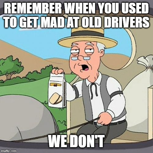 Pepperidge Farm Remembers Meme | REMEMBER WHEN YOU USED TO GET MAD AT OLD DRIVERS WE DON'T | image tagged in memes,pepperidge farm remembers | made w/ Imgflip meme maker