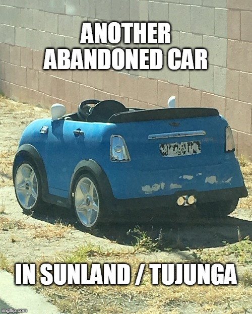 Abandoned |  ANOTHER ABANDONED CAR; IN SUNLAND / TUJUNGA | image tagged in funny | made w/ Imgflip meme maker