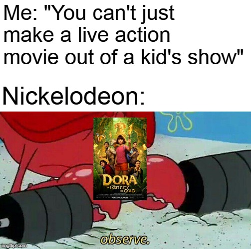 "Observe | Me: ""You can't just make a live action movie out of a kid's show"" Nickelodeon: 