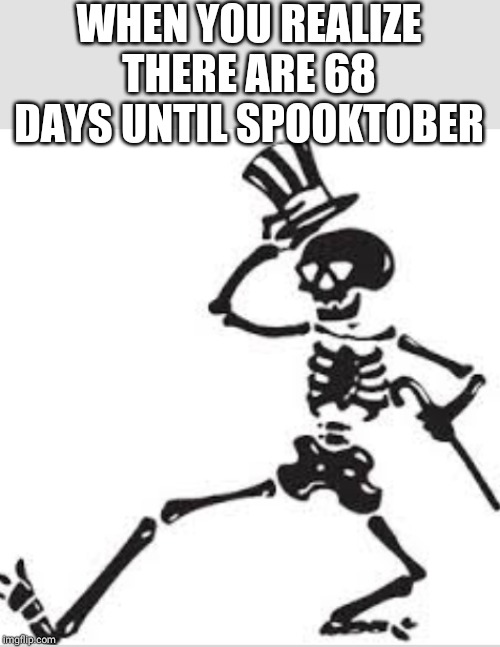 SPOOKTOBER!!!!!! | WHEN YOU REALIZE THERE ARE 68 DAYS UNTIL SPOOKTOBER | image tagged in spooktober,spoopy,skeleton,scary,spooky,october | made w/ Imgflip meme maker