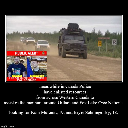 manhunt for Kam McLeod, 19, and Bryer Schmegelsky, 18. | looking for Kam McLeod, 19, and Bryer Schmegelsky, 18. | meanwhile in canada Police have enlisted resources from across Western Canada to as | image tagged in demotivationals,memes,breaking news,meanwhile in canada,manhunt,police | made w/ Imgflip demotivational maker