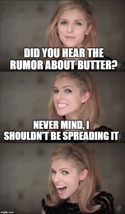 Bad Pun Anna Kendrick Meme | DID YOU HEAR THE RUMOR ABOUT BUTTER? NEVER MIND, I SHOULDN'T BE SPREADING IT | image tagged in memes,bad pun anna kendrick | made w/ Imgflip meme maker