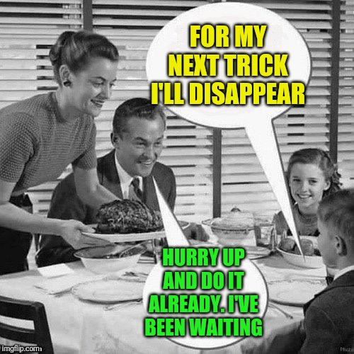 Vintage Family Dinner | FOR MY NEXT TRICK I'LL DISAPPEAR HURRY UP AND DO IT ALREADY. I'VE BEEN WAITING | image tagged in vintage family dinner | made w/ Imgflip meme maker