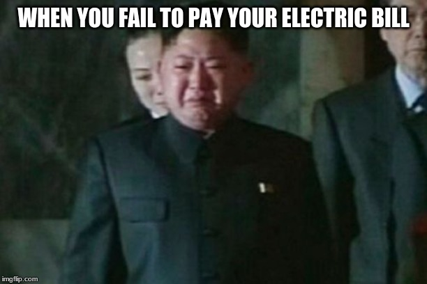 Kim Jong Un Sad | WHEN YOU FAIL TO PAY YOUR ELECTRIC BILL | image tagged in memes,kim jong un sad,electric,bill,blackout | made w/ Imgflip meme maker