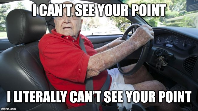 Old driver | I CAN'T SEE YOUR POINT I LITERALLY CAN'T SEE YOUR POINT | image tagged in old driver | made w/ Imgflip meme maker