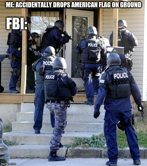 police raid | ME: ACCIDENTALLY DROPS AMERICAN FLAG ON GROUND FBI: | image tagged in police raid | made w/ Imgflip meme maker