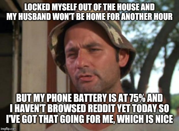So I Got That Goin For Me Which Is Nice | LOCKED MYSELF OUT OF THE HOUSE AND MY HUSBAND WON'T BE HOME FOR ANOTHER HOUR BUT MY PHONE BATTERY IS AT 75% AND I HAVEN'T BROWSED REDDIT YET | image tagged in memes,so i got that goin for me which is nice,AdviceAnimals | made w/ Imgflip meme maker