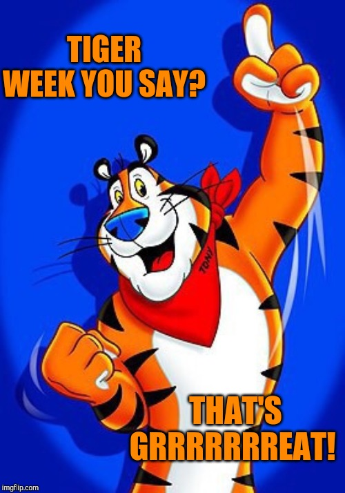Tony the tiger | TIGER WEEK YOU SAY? THAT'S GRRRRRRREAT! | image tagged in tony the tiger | made w/ Imgflip meme maker