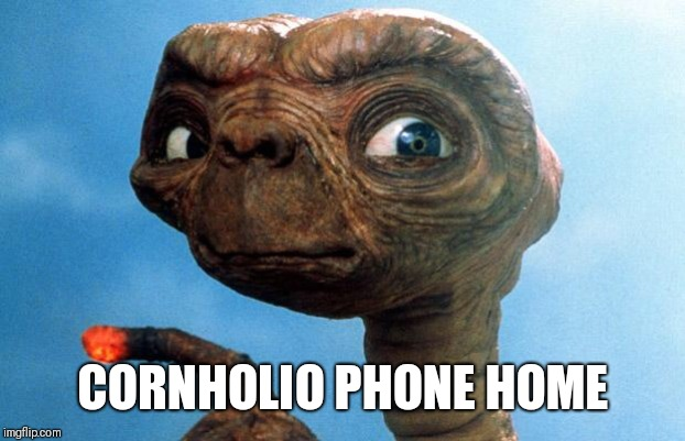 ET phone home | CORNHOLIO PHONE HOME | image tagged in et phone home | made w/ Imgflip meme maker