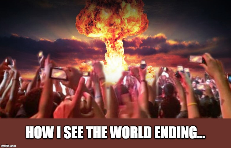 And I feel fine. |  HOW I SEE THE WORLD ENDING... | image tagged in end of times,end of the world,nuclear explosion | made w/ Imgflip meme maker