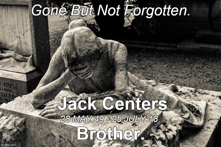Finally get the tribute right, but, alas, he's past caring. | Gone But Not Forgotten. Brother. Jack Centers 28 MAY 49 - 25 JULY 18 | image tagged in tribute,grief,brother to all,douglie,don't cry | made w/ Imgflip meme maker