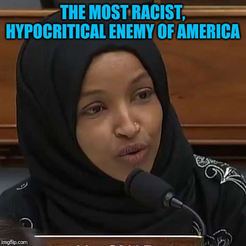 Ilhan Omar |  THE MOST RACIST, HYPOCRITICAL ENEMY OF AMERICA | image tagged in ilhan omar | made w/ Imgflip meme maker