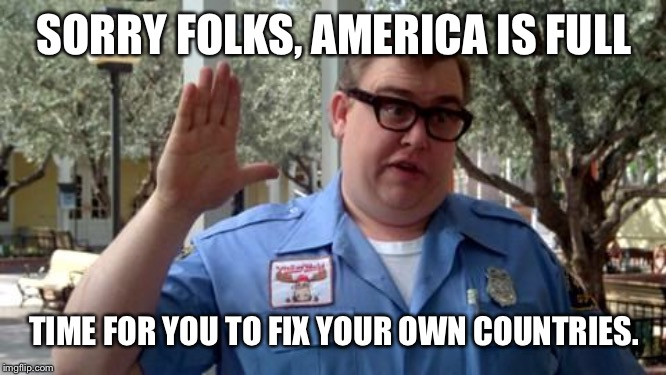 Sorry Folks | SORRY FOLKS, AMERICA IS FULL TIME FOR YOU TO FIX YOUR OWN COUNTRIES. | image tagged in sorry folks | made w/ Imgflip meme maker