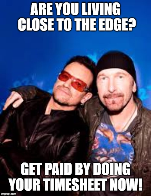 The Edge - timesheet Reminder | ARE YOU LIVING  CLOSE TO THE EDGE? GET PAID BY DOING YOUR TIMESHEET NOW! | image tagged in the edge - timesheet reminder,timesheet meme,timesheet reminder | made w/ Imgflip meme maker
