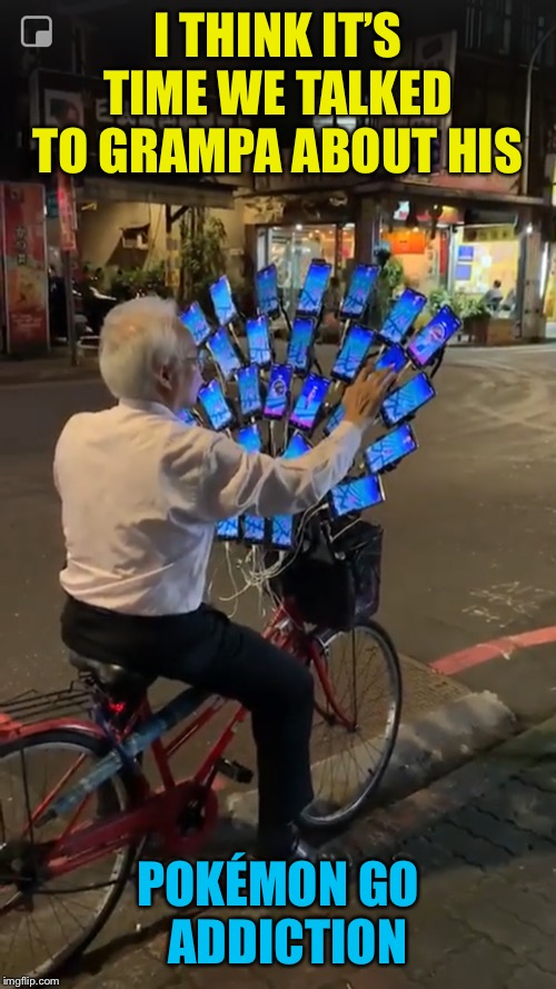 Anime Old Timer |  I THINK IT'S TIME WE TALKED TO GRAMPA ABOUT HIS; POKÉMON GO   ADDICTION | image tagged in pokemon go,intervention,old man,cellphone,bicycle | made w/ Imgflip meme maker