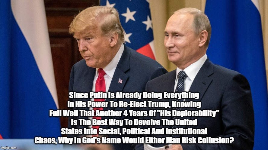 """Since Putin Is Already Doing Everything In His Power To Re-Elect Trump, Knowing Full Well That Another 4 Years Of """"His Deplorability"""" Is The 