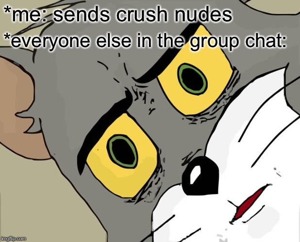Unsettled Tom |  *me: sends crush nudes; *everyone else in the group chat: | image tagged in memes,unsettled tom | made w/ Imgflip meme maker