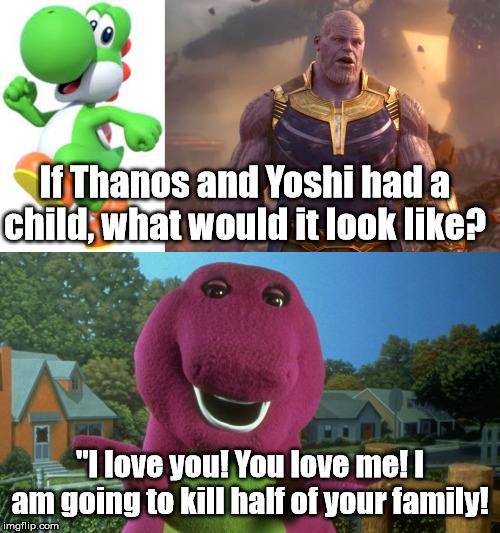 "If Thanos and Yoshi had a child, what would it look like? ""I love you! You love me! I am going to kill half of your family! 