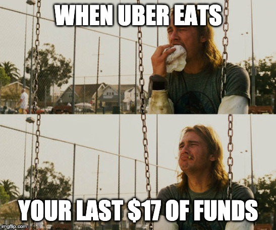 First World Stoner Problems Meme | WHEN UBER EATS YOUR LAST $17 OF FUNDS | image tagged in memes,first world stoner problems | made w/ Imgflip meme maker